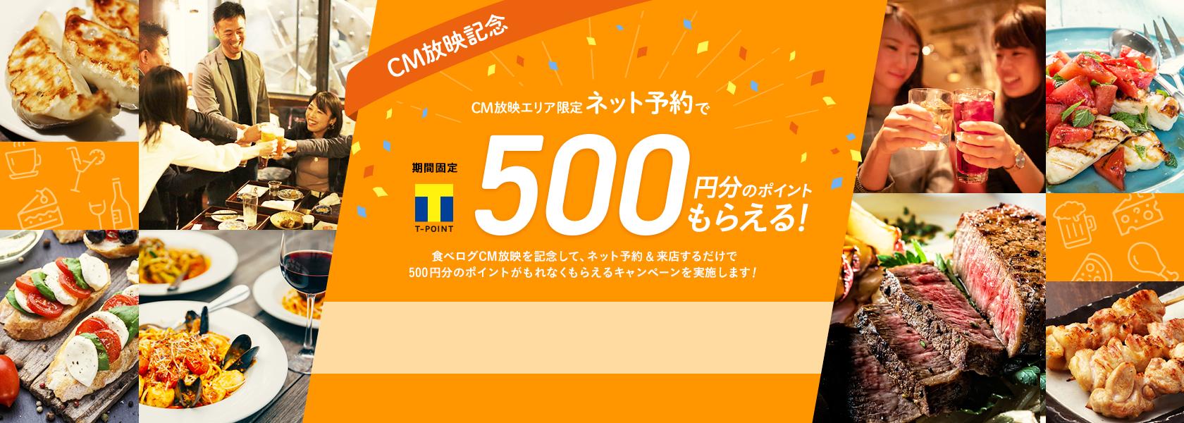 CM放映エリア限定 ネット予約で期間固定Tポイント500円分のポイントもらえる! 食べログCM放映を記念して、ネット予約&来店するだけで500円分のポイントがもれなくもらえるキャンペーンを実施します!