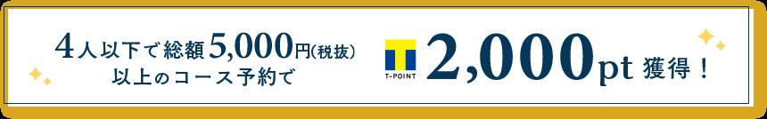 4人以下で総額5,000円(税抜)以上のコース予約でTポイント2,000pt獲得!