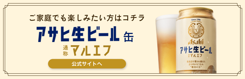 ご家庭でも楽しみたい方はコチラ アサヒ生ビール通称マルエフ缶 公式サイトへ