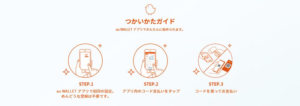 つかいかたガイド au WALLET アプリでかんたんに始められます。 STEP.1 au WALLET アプリで初回の設定。めんどうな登録は不要です。 STEP.2 アプリ内のコード支払いをタップ STEP.3 コードを見せてお支払い