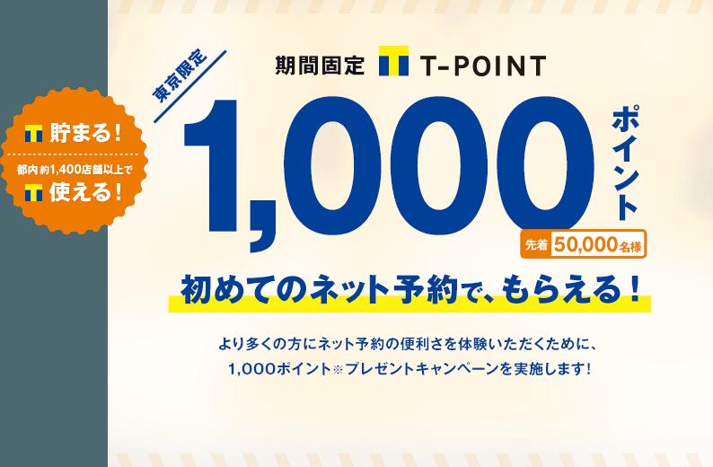 貯まる!都内約1,400店舗以上で使える!東京限定 期間固定Tポイント 1,000ポイント 先着50,000名様 初めてのネット予約で、もらえる!より多くの方にネット予約の便利さを体験いただくために、1,000ポイントプレゼントキャンペーンを実施します!