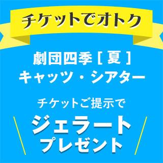 劇団四季[夏]チケットご提示でジェラートプレゼント